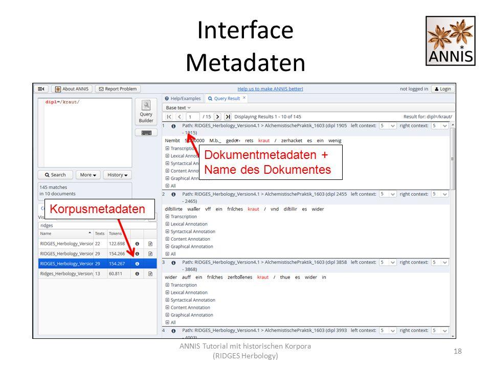 Interface Metadaten Dokumentmetadaten + Name des Dokumentes 18 Korpusmetadaten ANNIS Tutorial mit historischen Korpora (RIDGES Herbology)
