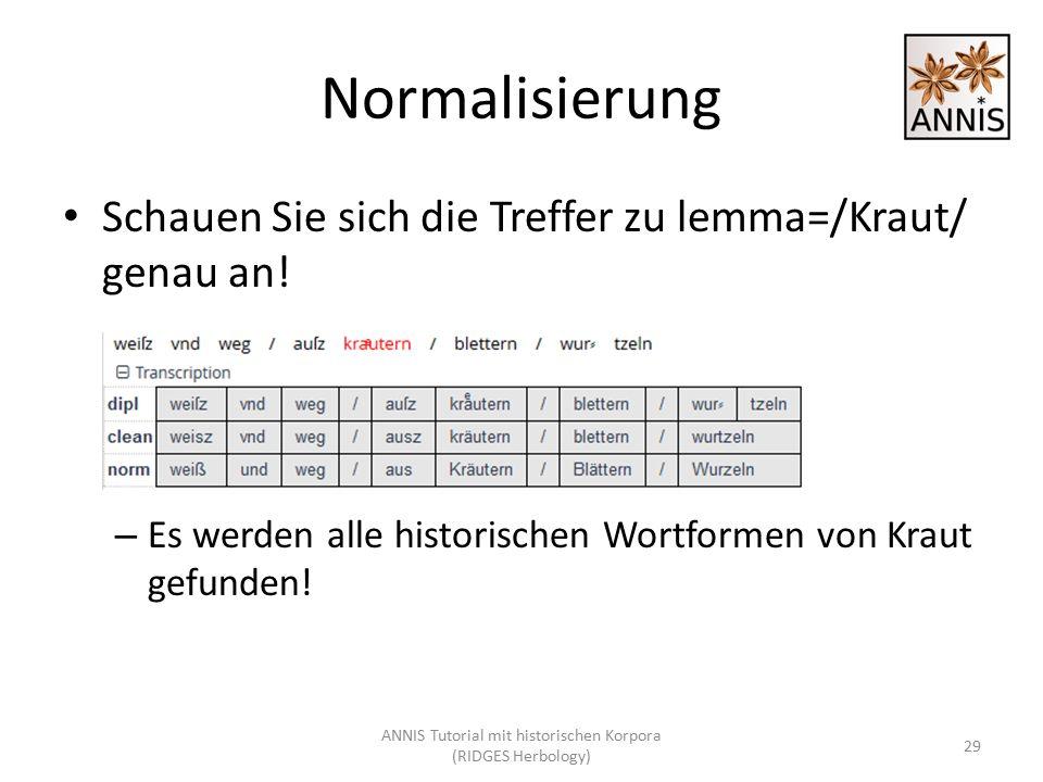 Normalisierung Schauen Sie sich die Treffer zu lemma=/Kraut/ genau an! – Es werden alle historischen Wortformen von Kraut gefunden! 29 ANNIS Tutorial