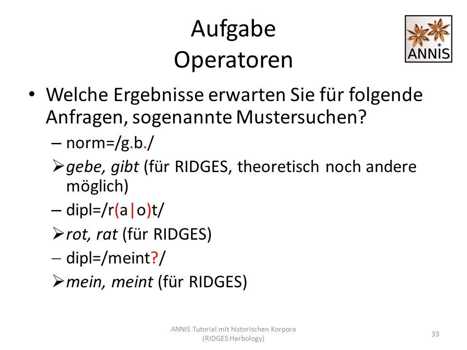 Aufgabe Operatoren Welche Ergebnisse erwarten Sie für folgende Anfragen, sogenannte Mustersuchen? – norm=/g.b./  gebe, gibt (für RIDGES, theoretisch