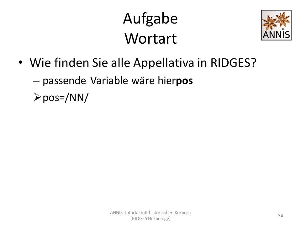 Aufgabe Wortart Wie finden Sie alle Appellativa in RIDGES? – passende Variable wäre hierpos  pos=/NN/ 34 ANNIS Tutorial mit historischen Korpora (RID