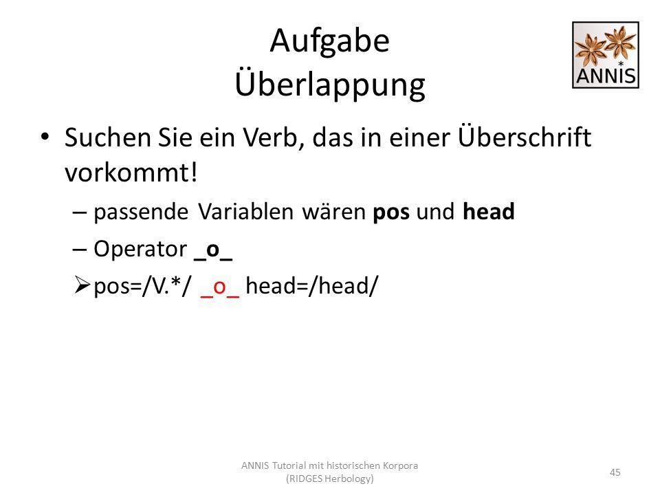 Aufgabe Überlappung Suchen Sie ein Verb, das in einer Überschrift vorkommt! – passende Variablen wären pos und head – Operator _o_  pos=/V.*/ _o_ hea