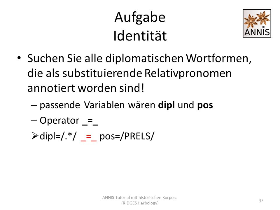 Aufgabe Identität Suchen Sie alle diplomatischen Wortformen, die als substituierende Relativpronomen annotiert worden sind! – passende Variablen wären