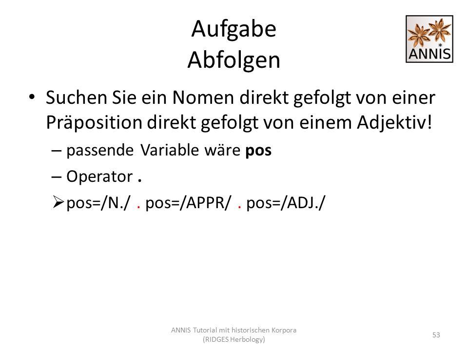 Aufgabe Abfolgen Suchen Sie ein Nomen direkt gefolgt von einer Präposition direkt gefolgt von einem Adjektiv! – passende Variable wäre pos – Operator.