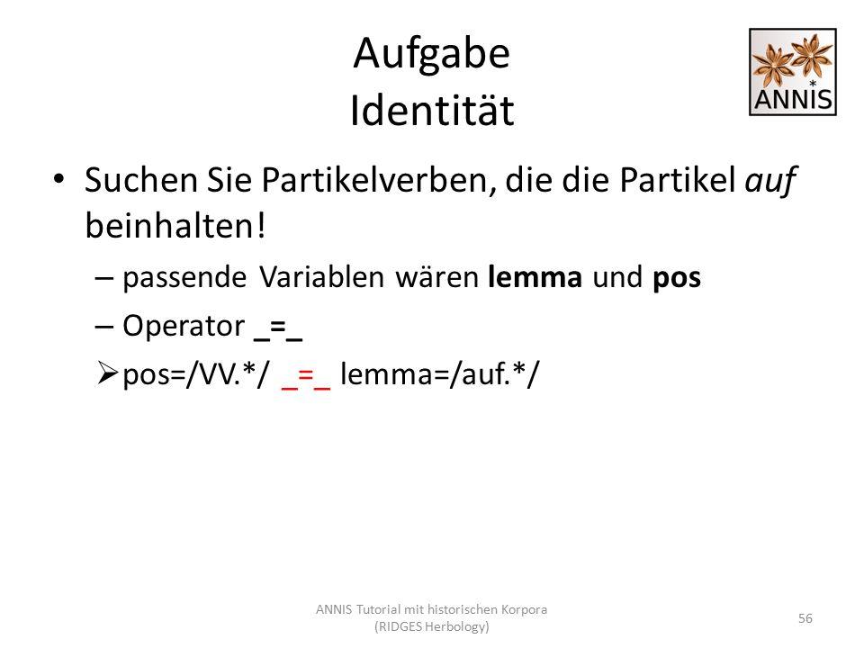 Aufgabe Identität Suchen Sie Partikelverben, die die Partikel auf beinhalten! – passende Variablen wären lemma und pos – Operator _=_  pos=/VV.*/ _=_