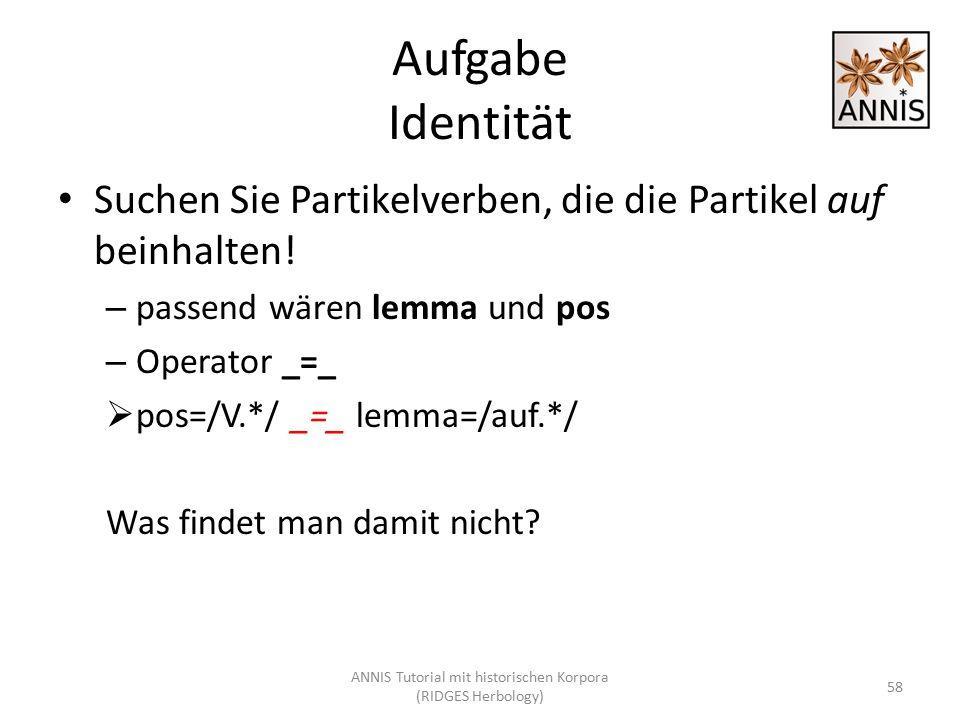 Aufgabe Identität Suchen Sie Partikelverben, die die Partikel auf beinhalten! – passend wären lemma und pos – Operator _=_  pos=/V.*/ _=_ lemma=/auf.