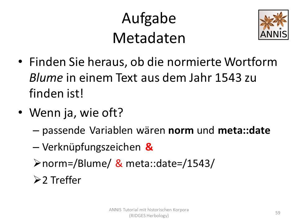 Aufgabe Metadaten Finden Sie heraus, ob die normierte Wortform Blume in einem Text aus dem Jahr 1543 zu finden ist! Wenn ja, wie oft? – passende Varia