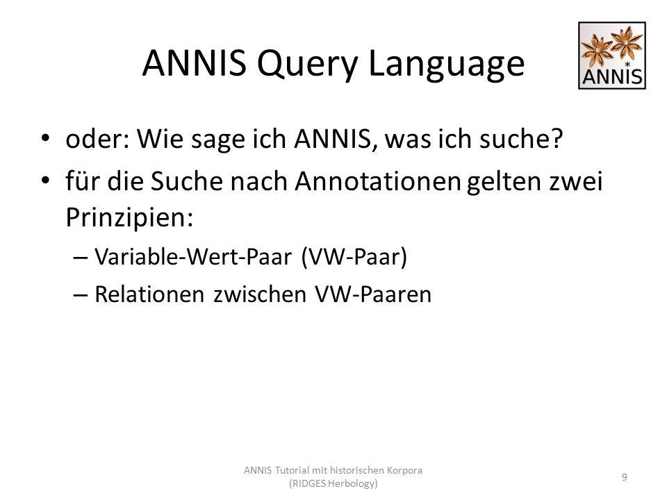 ANNIS Query Language oder: Wie sage ich ANNIS, was ich suche? für die Suche nach Annotationen gelten zwei Prinzipien: – Variable-Wert-Paar (VW-Paar) –