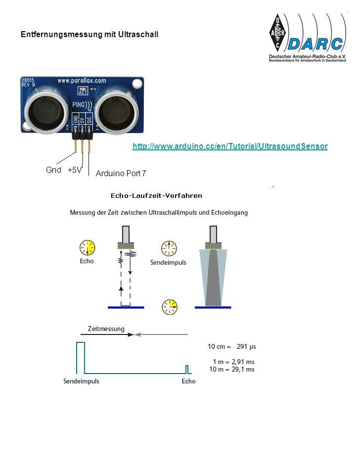 Entfernungsmessung mit Ultraschall Arduino Port 7 Gnd +5V http://www.arduino.cc/en/Tutorial/UltrasoundSensor