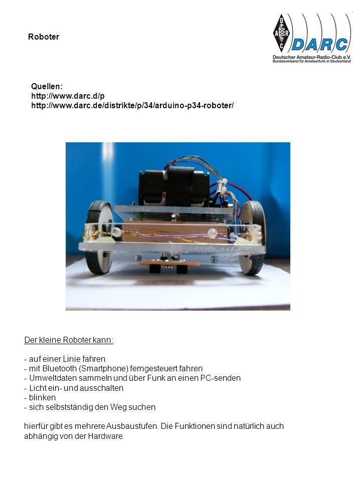 Roboter Quellen: http://www.darc.d/p http://www.darc.de/distrikte/p/34/arduino-p34-roboter/ Der kleine Roboter kann: - auf einer Linie fahren - mit Bl