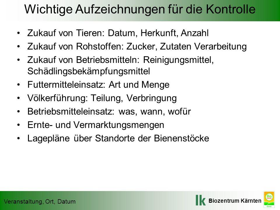 Biozentrum Kärnten Veranstaltung, Ort, Datum Wichtige Aufzeichnungen für die Kontrolle Zukauf von Tieren: Datum, Herkunft, Anzahl Zukauf von Rohstoffe
