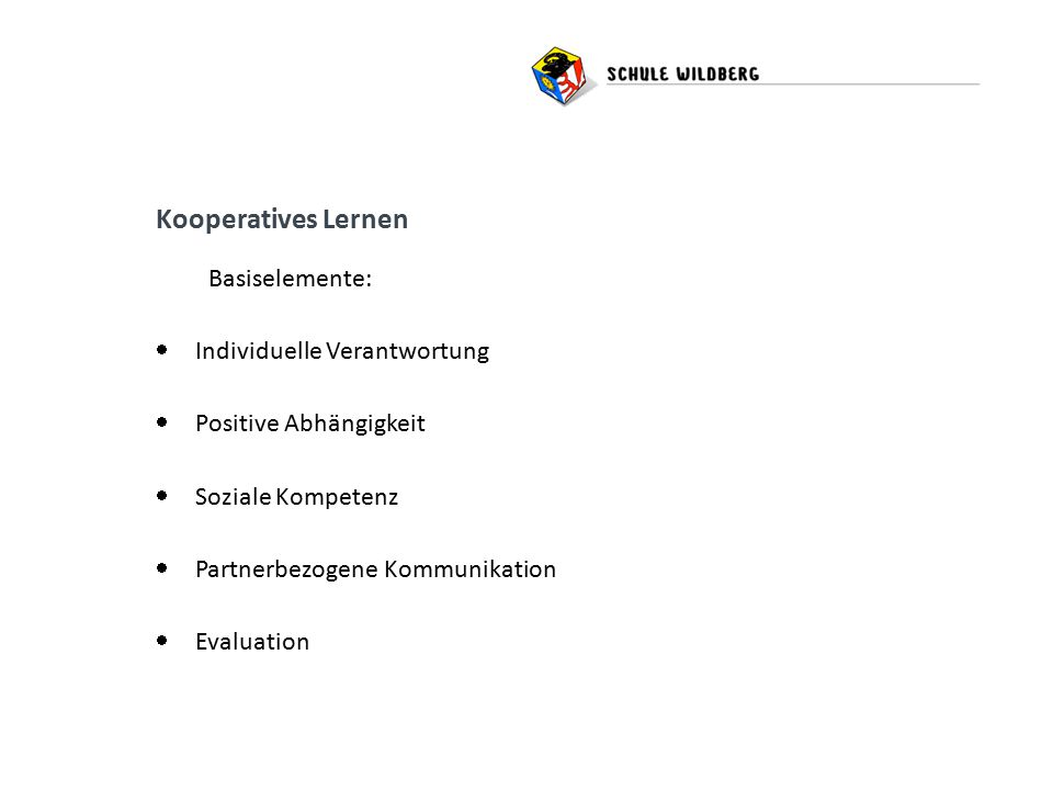 Kooperatives Lernen Basiselemente:  Individuelle Verantwortung  Positive Abhängigkeit  Soziale Kompetenz  Partnerbezogene Kommunikation  Evaluation