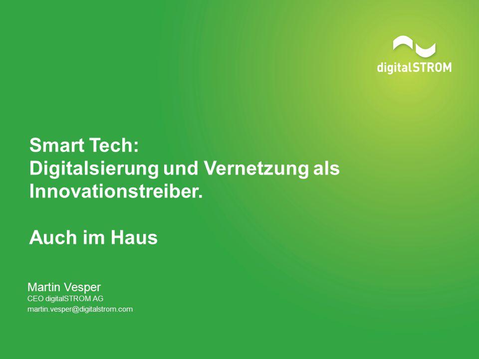 Smart Tech: Digitalsierung und Vernetzung als Innovationstreiber. Auch im Haus Martin Vesper CEO digitalSTROM AG martin.vesper@digitalstrom.com
