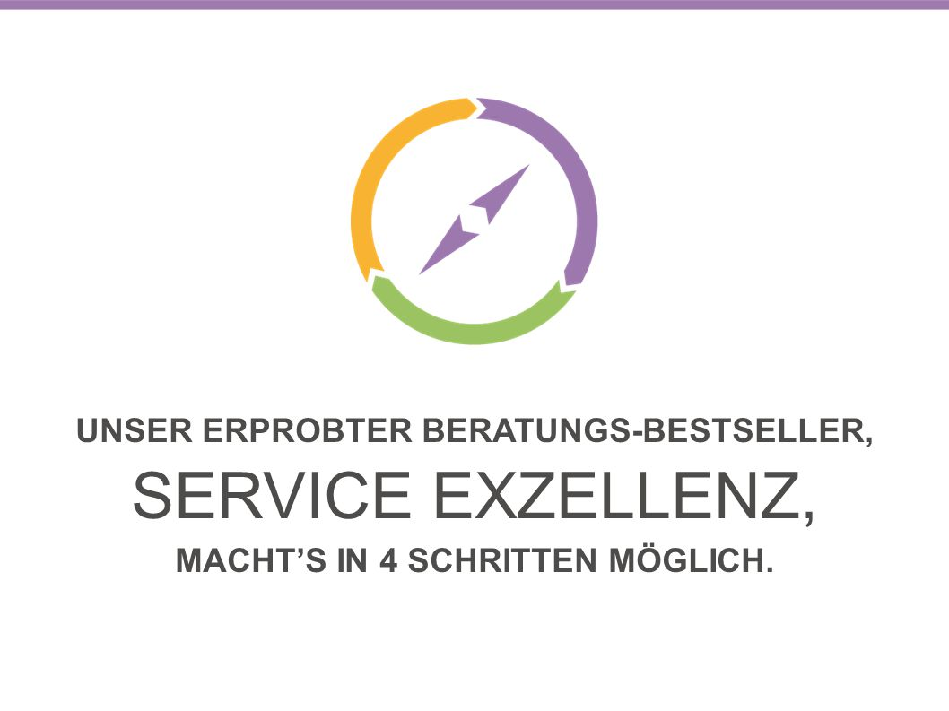 UNSER ERPROBTER BERATUNGS-BESTSELLER, SERVICE EXZELLENZ, MACHT'S IN 4 SCHRITTEN MÖGLICH.