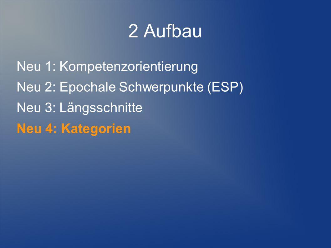 2 Aufbau Neu 1: Kompetenzorientierung Neu 2: Epochale Schwerpunkte (ESP) Neu 3: Längsschnitte Neu 4: Kategorien