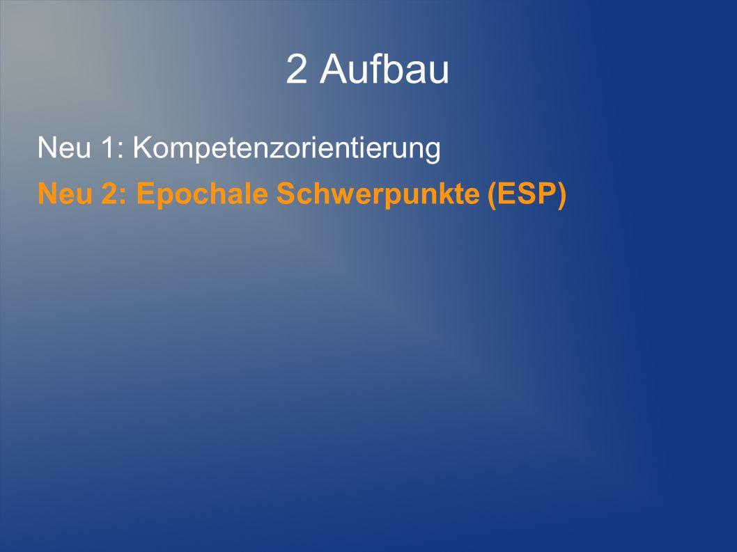 2 Aufbau Neu 1: Kompetenzorientierung Neu 2: Epochale Schwerpunkte (ESP)