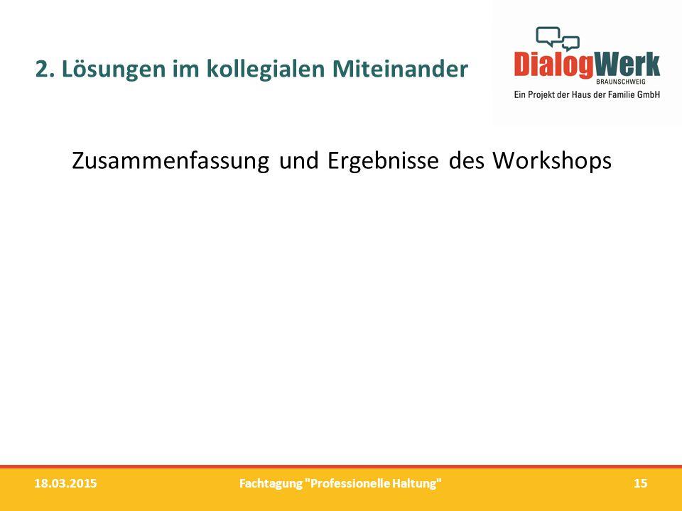 2. Lösungen im kollegialen Miteinander Zusammenfassung und Ergebnisse des Workshops 18.03.2015Fachtagung