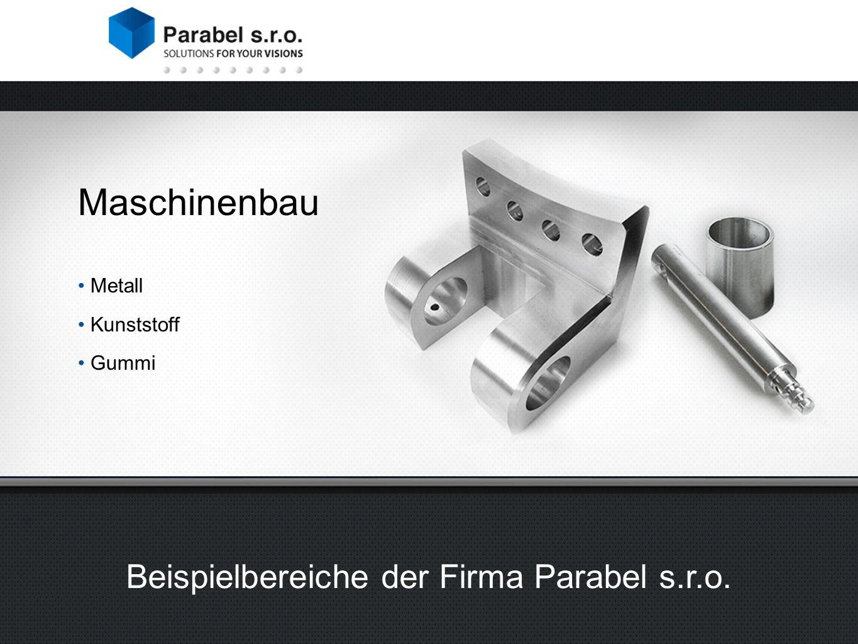 Maschinenbau Metall Kunststoff Gummi Beispielbereiche der Firma Parabel s.r.o.