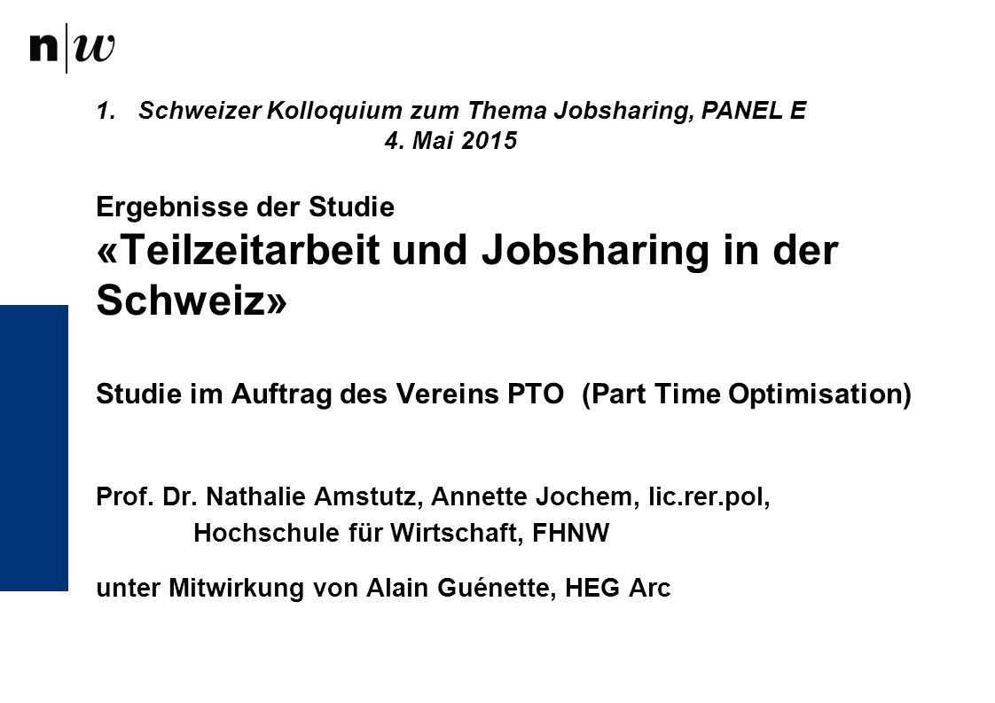 Ergebnisse der Studie «Teilzeitarbeit und Jobsharing in der Schweiz» Studie im Auftrag des Vereins PTO (Part Time Optimisation) Prof. Dr. Nathalie Ams