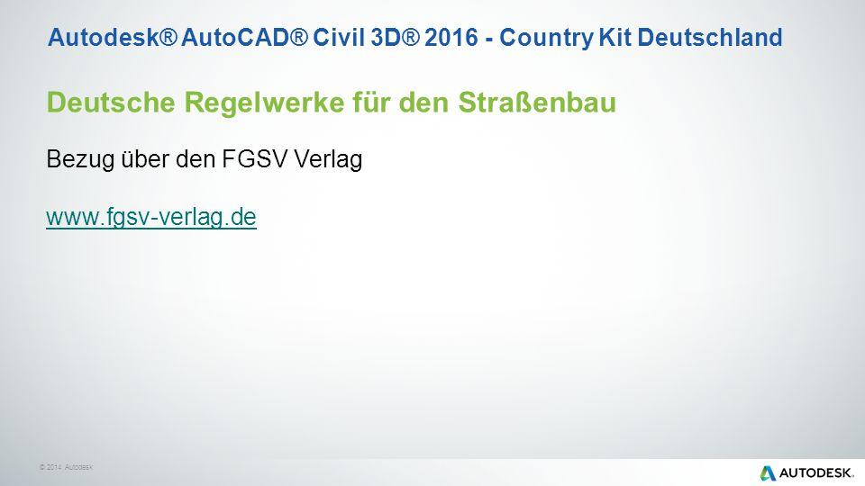 © 2014 Autodesk Autodesk® AutoCAD® Civil 3D® 2016 - Country Kit Deutschland Deutsche Regelwerke für den Straßenbau Bezug über den FGSV Verlag www.fgsv-verlag.de