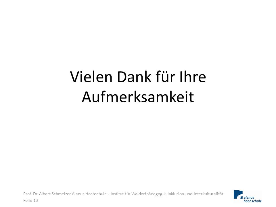 Vielen Dank für Ihre Aufmerksamkeit Prof. Dr. Albert Schmelzer Alanus Hochschule - Institut für Waldorfpädagogik, Inklusion und Interkulturalität Foli