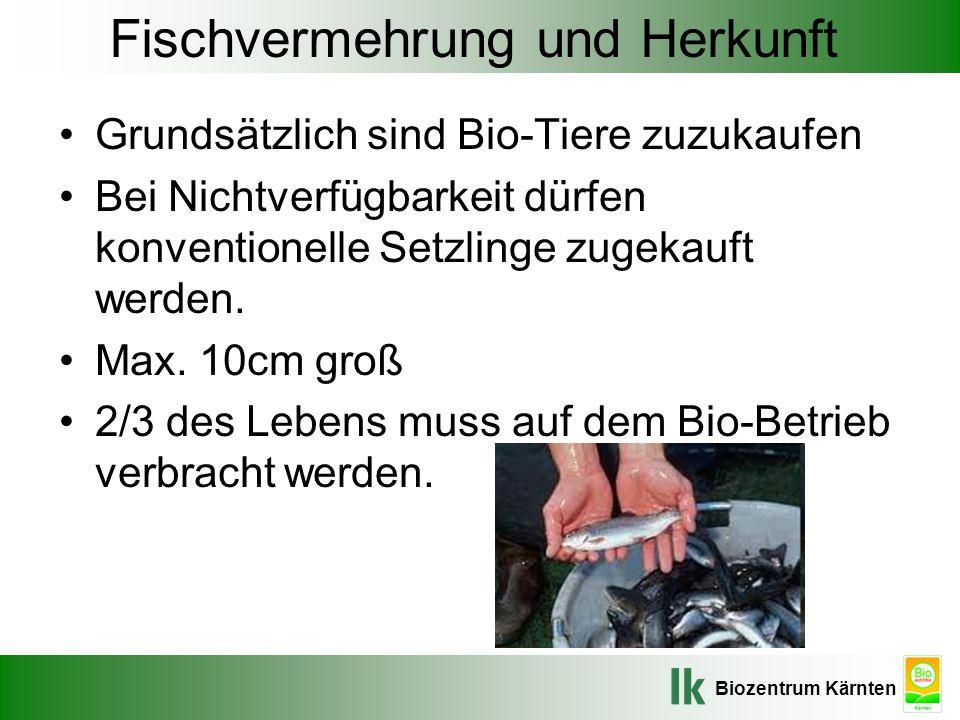 Biozentrum Kärnten Fischvermehrung und Herkunft Grundsätzlich sind Bio-Tiere zuzukaufen Bei Nichtverfügbarkeit dürfen konventionelle Setzlinge zugekau