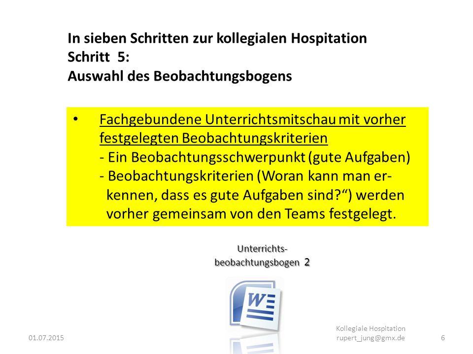 01.07.20156 Kollegiale Hospitation rupert_jung@gmx.de Unterrichts- beobachtungsbogen 2 In sieben Schritten zur kollegialen Hospitation Schritt 5: Ausw