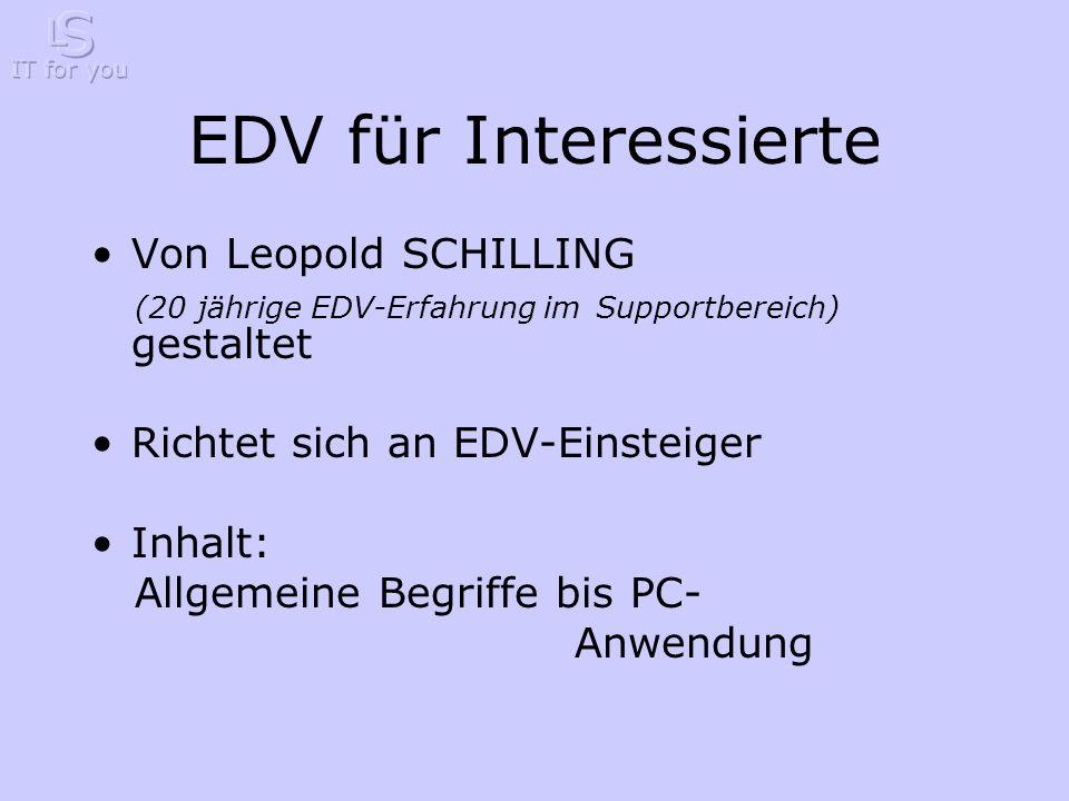 EDV für Interessierte Von Leopold SCHILLING (20 jährige EDV-Erfahrung im Supportbereich) gestaltet Richtet sich an EDV-Einsteiger Inhalt: Allgemeine Begriffe bis PC- Anwendung