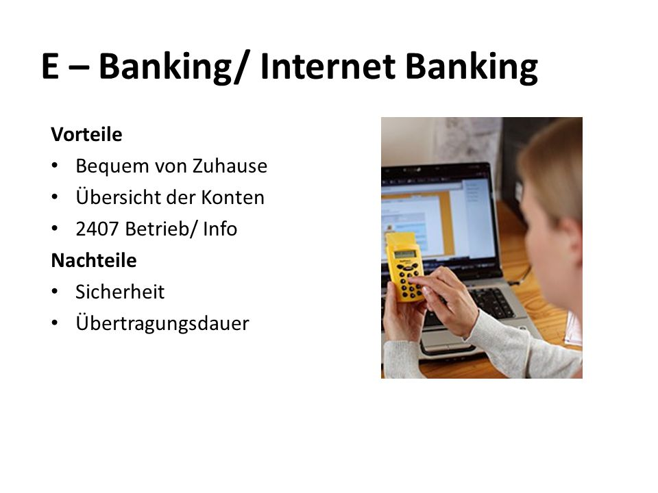 E – Banking/ Internet Banking Vorteile Bequem von Zuhause Übersicht der Konten 2407 Betrieb/ Info Nachteile Sicherheit Übertragungsdauer