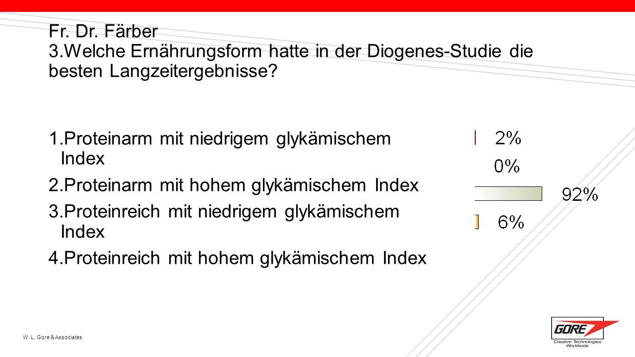 W. L. Gore & Associates Fr. Dr. Färber 3.Welche Ernährungsform hatte in der Diogenes-Studie die besten Langzeitergebnisse? 1.Proteinarm mit niedrigem
