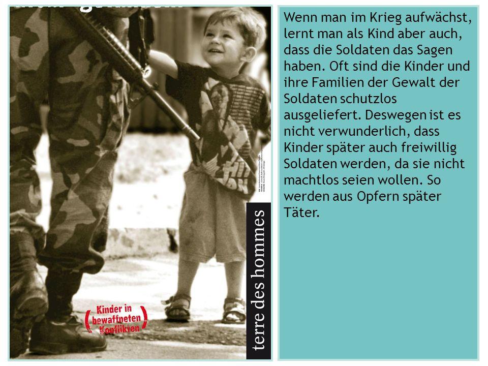 Wenn man im Krieg aufwächst, lernt man als Kind aber auch, dass die Soldaten das Sagen haben. Oft sind die Kinder und ihre Familien der Gewalt der Sol