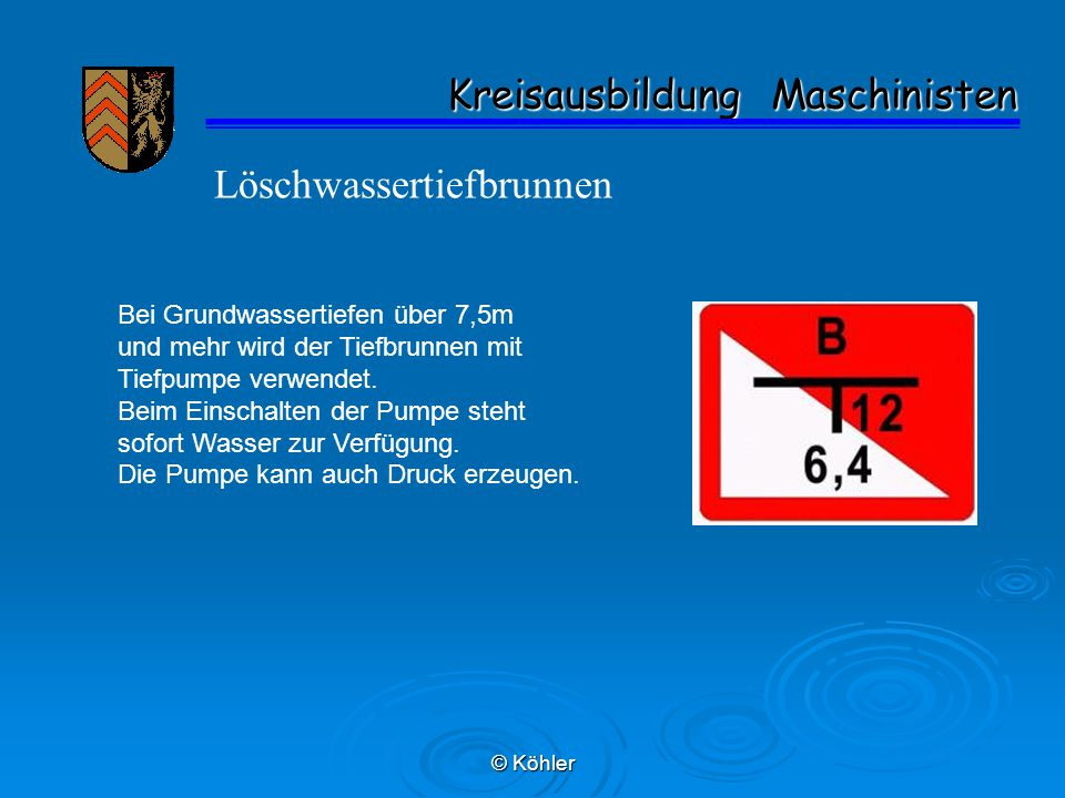 © Köhler Kreisausbildung Maschinisten Kreisausbildung Maschinisten Löschwassertiefbrunnen Bei Grundwassertiefen über 7,5m und mehr wird der Tiefbrunne