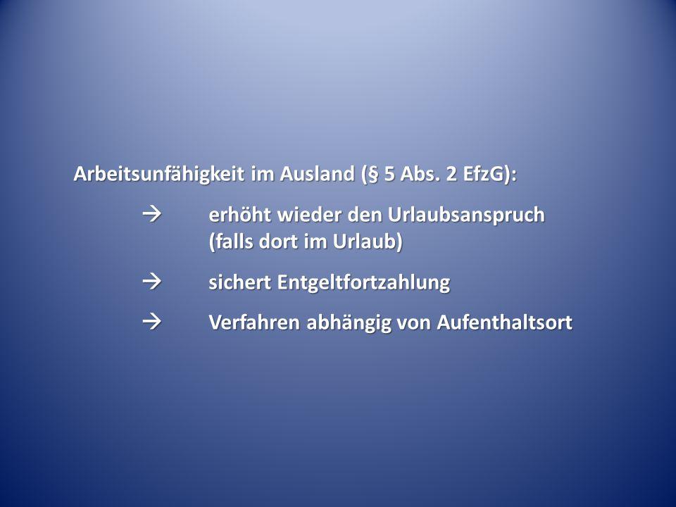 Arbeitsunfähigkeit im Ausland (§ 5 Abs. 2 EfzG):  erhöht wieder den Urlaubsanspruch (falls dort im Urlaub)  sichert Entgeltfortzahlung  Verfahren a