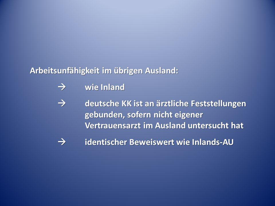 Arbeitsunfähigkeit im übrigen Ausland:  wie Inland  deutsche KK ist an ärztliche Feststellungen gebunden, sofern nicht eigener Vertrauensarzt im Aus