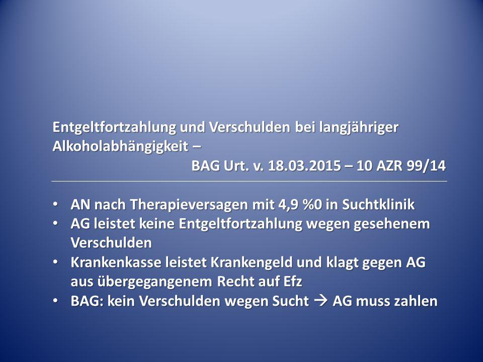 Entgeltfortzahlung und Verschulden bei langjähriger Alkoholabhängigkeit – BAG Urt. v. 18.03.2015 – 10 AZR 99/14 AN nach Therapieversagen mit 4,9 %0 in
