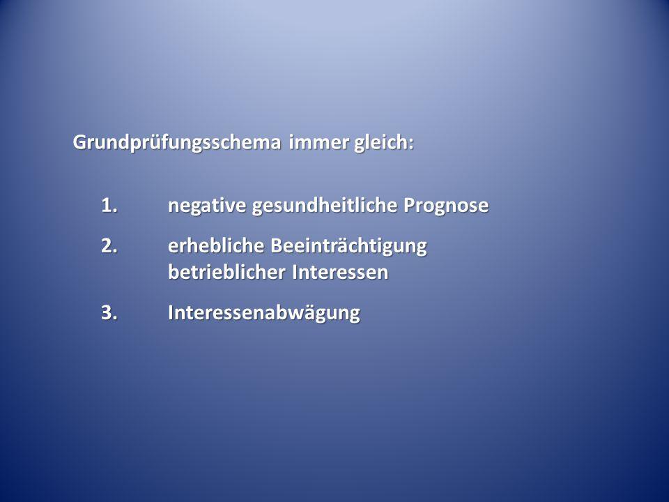 Grundprüfungsschema immer gleich: 1.negative gesundheitliche Prognose 2.erhebliche Beeinträchtigung betrieblicher Interessen 3.Interessenabwägung