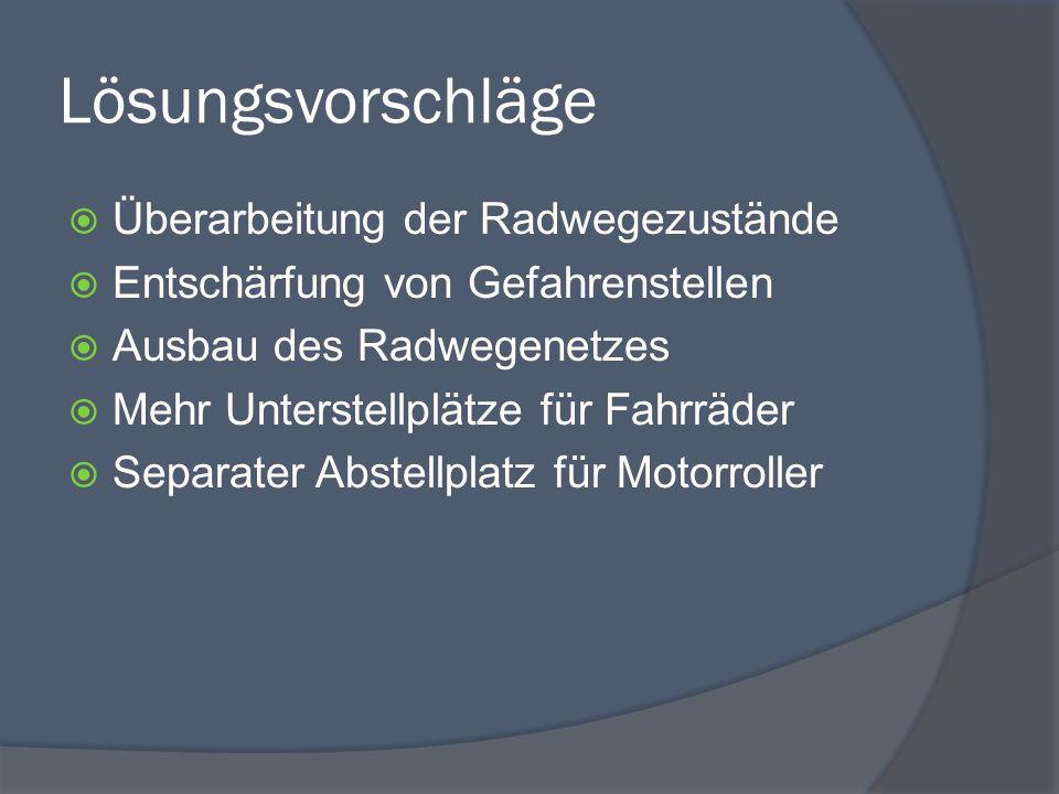 Lösungsvorschläge  Überarbeitung der Radwegezustände  Entschärfung von Gefahrenstellen  Ausbau des Radwegenetzes  Mehr Unterstellplätze für Fahrräder  Separater Abstellplatz für Motorroller