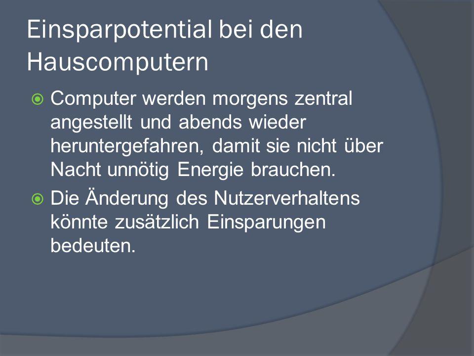 Einsparpotential bei den Hauscomputern  Computer werden morgens zentral angestellt und abends wieder heruntergefahren, damit sie nicht über Nacht unnötig Energie brauchen.