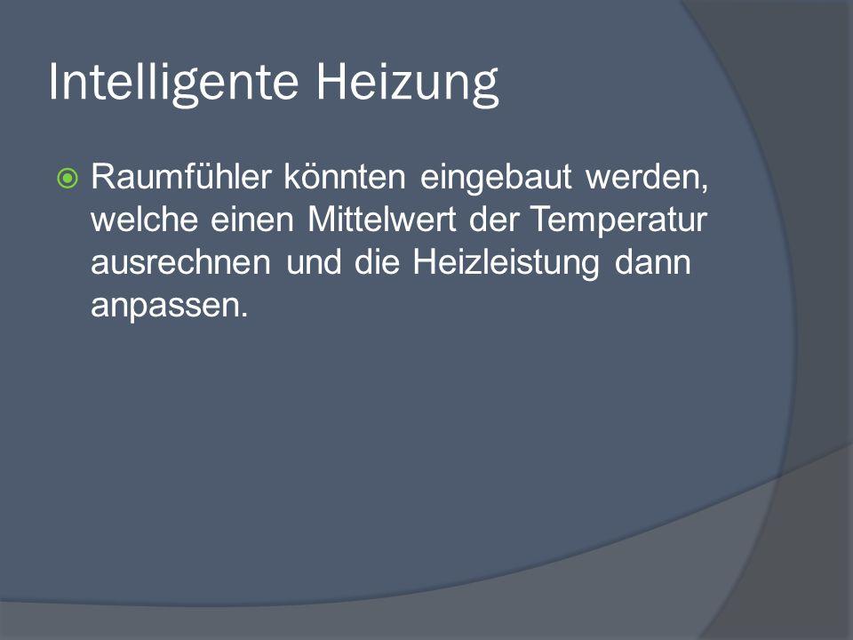 Intelligente Heizung  Raumfühler könnten eingebaut werden, welche einen Mittelwert der Temperatur ausrechnen und die Heizleistung dann anpassen.