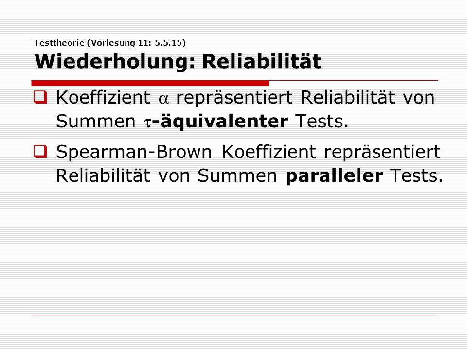 Testtheorie (Vorlesung 11: 5.5.15) Wiederholung: Reliabilität  Koeffizient  repräsentiert Reliabilität von Summen -äquivalenter Tests.  Spearman-B