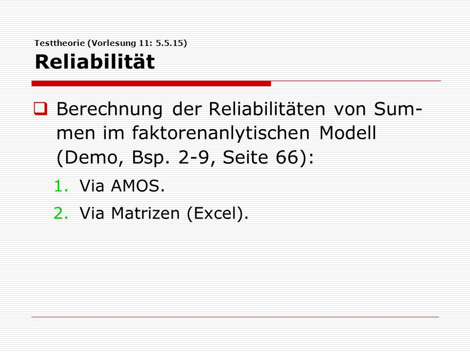 Testtheorie (Vorlesung 11: 5.5.15) Reliabilität  Berechnung der Reliabilitäten von Sum- men im faktorenanlytischen Modell (Demo, Bsp. 2-9, Seite 66):
