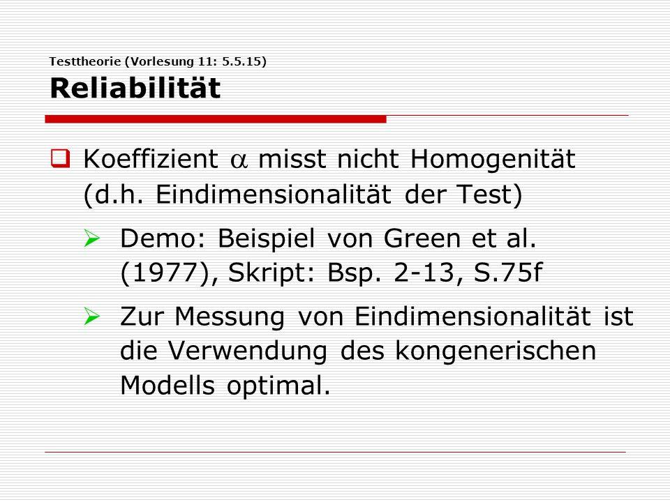 Testtheorie (Vorlesung 11: 5.5.15) Reliabilität  Koeffizient  misst nicht Homogenität (d.h. Eindimensionalität der Test)  Demo: Beispiel von Green