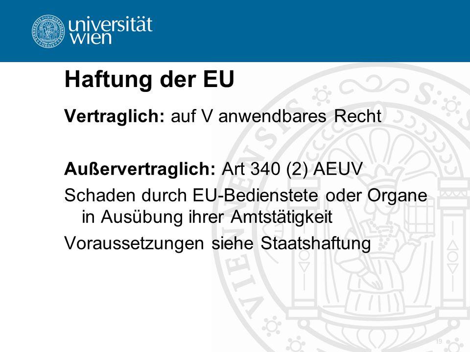 Haftung der EU 19 Vertraglich: auf V anwendbares Recht Außervertraglich: Art 340 (2) AEUV Schaden durch EU-Bedienstete oder Organe in Ausübung ihrer A