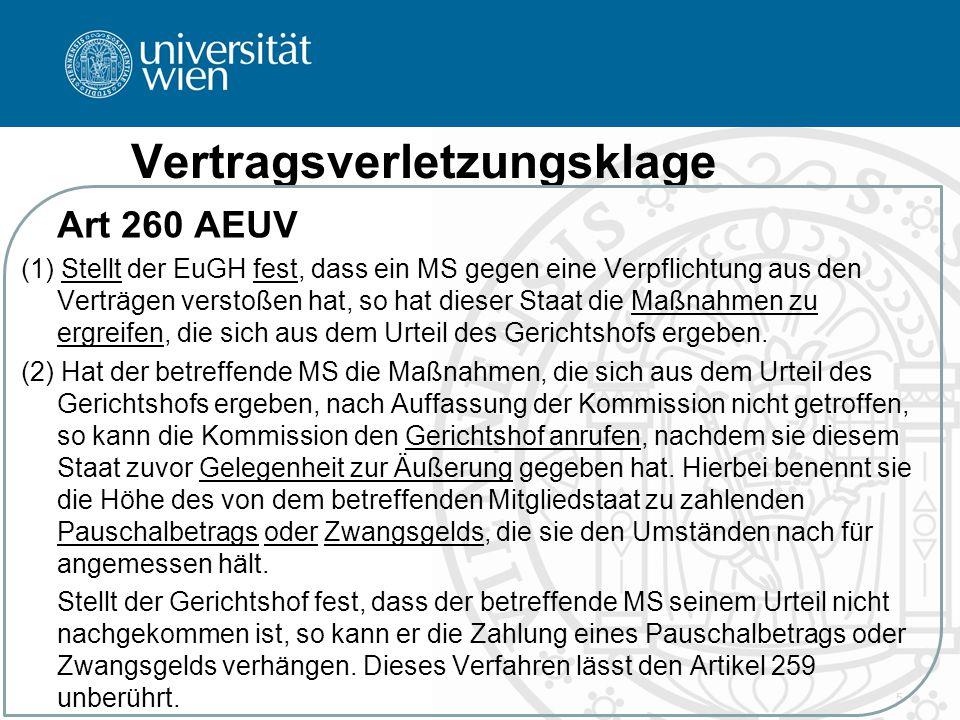 Vertragsverletzungsklage Art 260 AEUV (1) Stellt der EuGH fest, dass ein MS gegen eine Verpflichtung aus den Verträgen verstoßen hat, so hat dieser St
