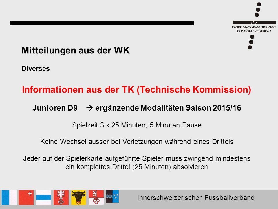 Innerschweizerischer Fussballverband Mitteilungen aus der WK Diverses Informationen aus der TK (Technische Kommission) Junioren D9  ergänzende Modali