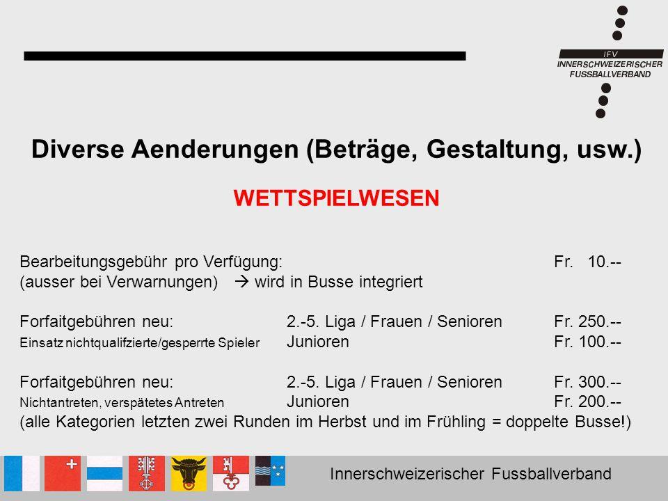 Innerschweizerischer Fussballverband Diverse Aenderungen (Beträge, Gestaltung, usw.) WETTSPIELWESEN Bearbeitungsgebühr pro Verfügung:Fr. 10.-- (ausser