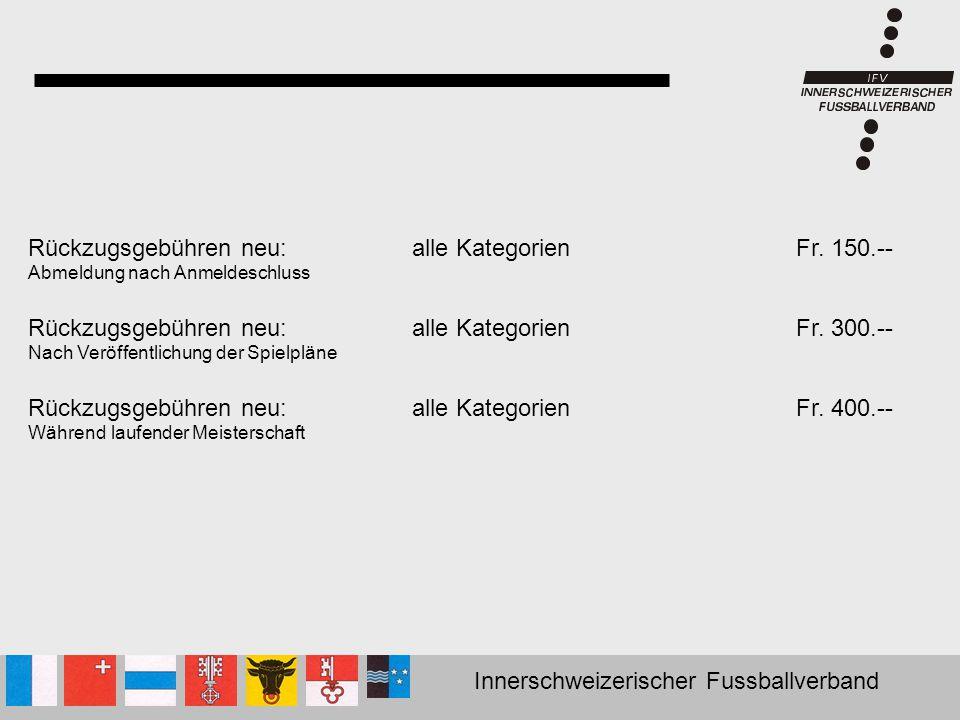 Innerschweizerischer Fussballverband Rückzugsgebühren neu:alle KategorienFr. 150.-- Abmeldung nach Anmeldeschluss Rückzugsgebühren neu:alle Kategorien