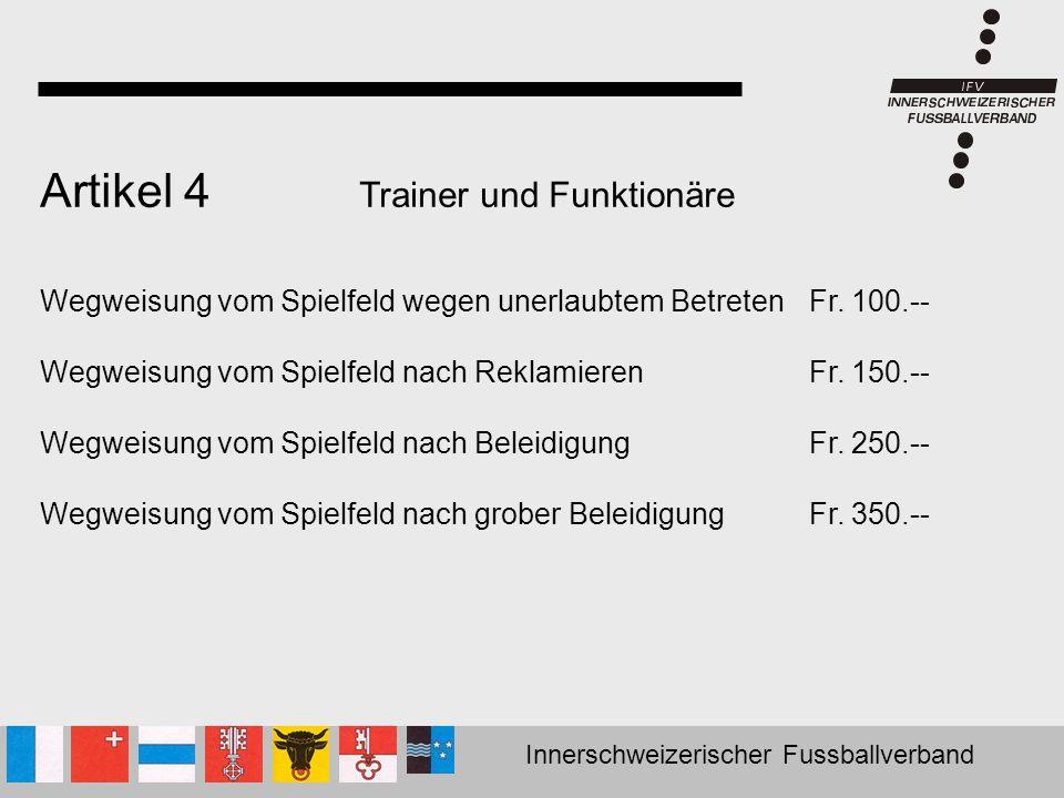 Innerschweizerischer Fussballverband Artikel 4 Trainer und Funktionäre Wegweisung vom Spielfeld wegen unerlaubtem Betreten Fr. 100.-- Wegweisung vom S