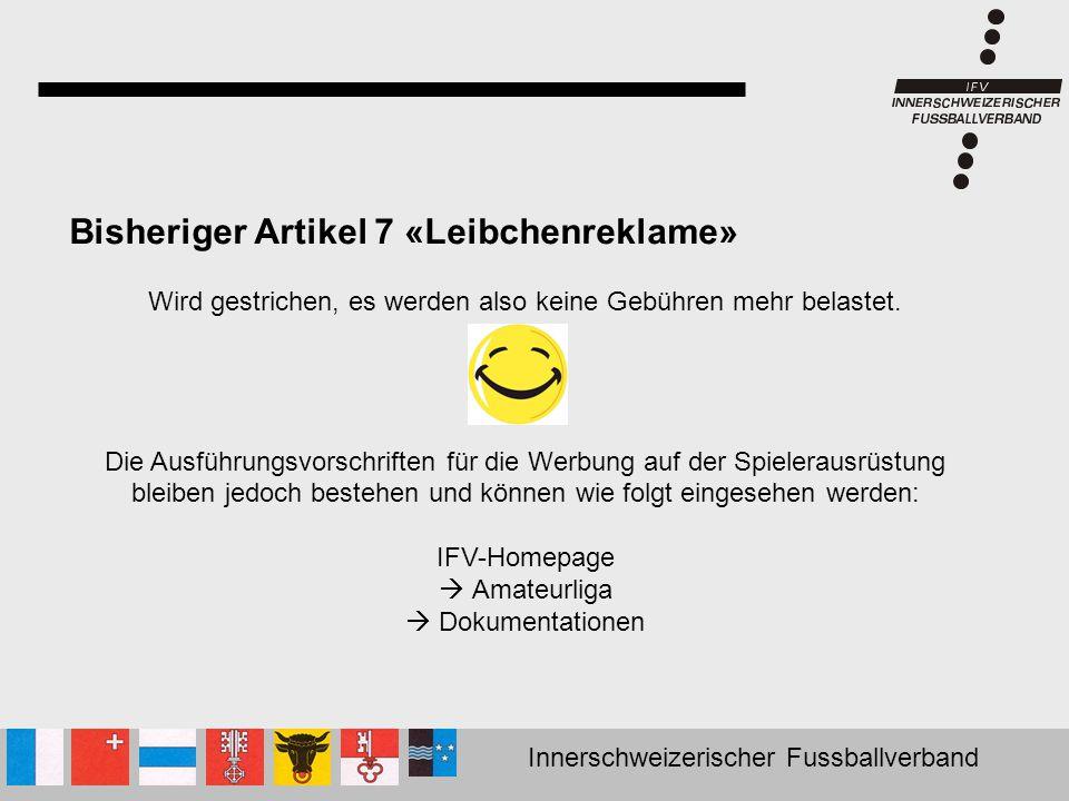 Innerschweizerischer Fussballverband Bisheriger Artikel 7 «Leibchenreklame» Wird gestrichen, es werden also keine Gebühren mehr belastet. Die Ausführu