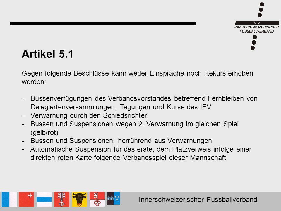 Innerschweizerischer Fussballverband Artikel 5.1 Gegen folgende Beschlüsse kann weder Einsprache noch Rekurs erhoben werden: -Bussenverfügungen des Ve