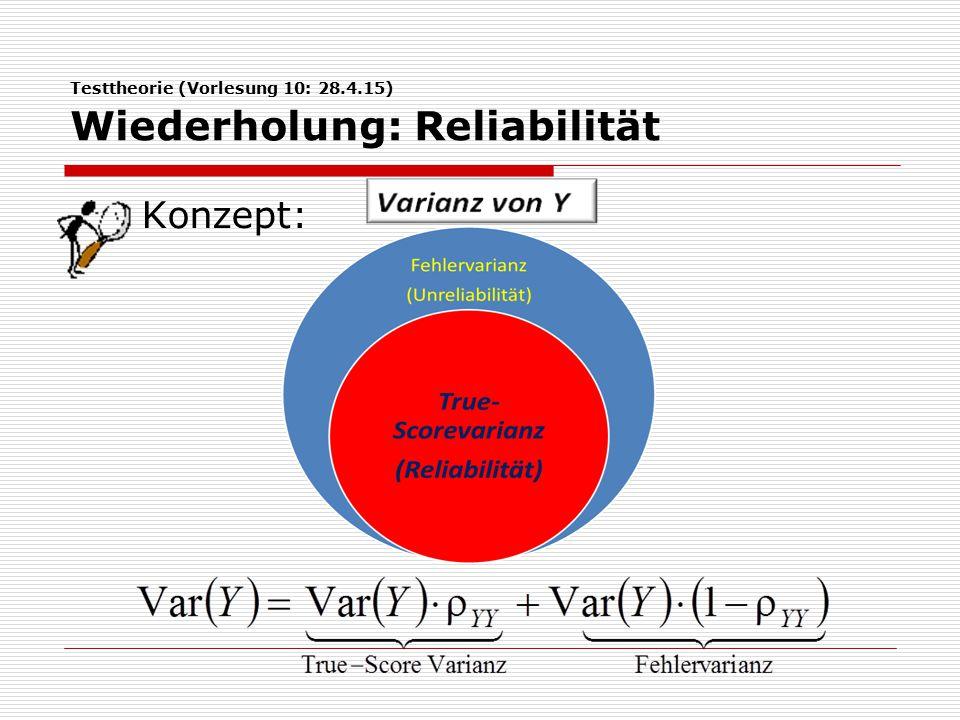 Testtheorie (Vorlesung 10: 28.4.15) Wiederholung: Reliabilität Konzept: